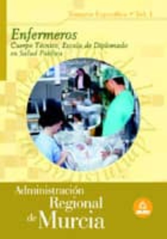ENFERMEROS: CUERPO TECNICO, ESCALA DE DIPLOMADO EN SALUD PUBLICA. ADMINISTRACION REGIONAL DE MURCIA. TEMARIO ESPECIFICO (VOL. I)